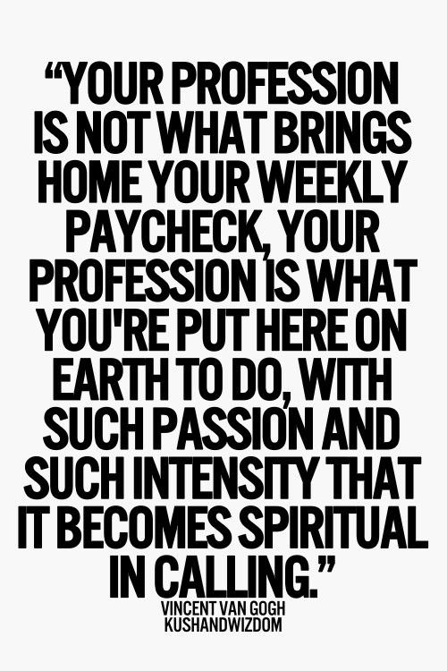 """""""Your profession is not what brings home your weekly paycheck, your profession is what you're put here on earth to do, with such passion and such intensity that it becomes spiritual in calling."""" -vincent van gogh"""