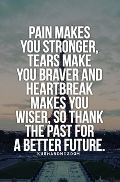 Pain makes you stronger, tears make you braver and heartbreak makes you wiser, so thank the past for a better future.