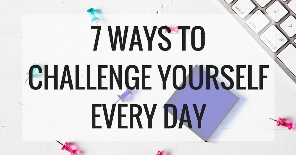 7 WAYS TO CHALLENGE YOURSELF