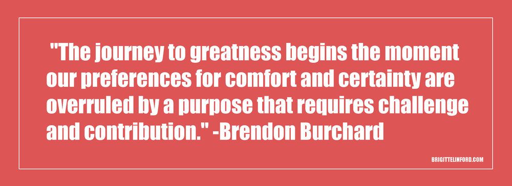 """THE JOURNEY TO GREATNESS BEGINS THE MOMENT OUR PREFERENCES FOR COMFORT AND CERTAINTY ARE OVERRULED BY A PURPOSE THAT REQUIRES CHALLENGE AND CONTRIBUTION."" - BRENDON BURCHARD"