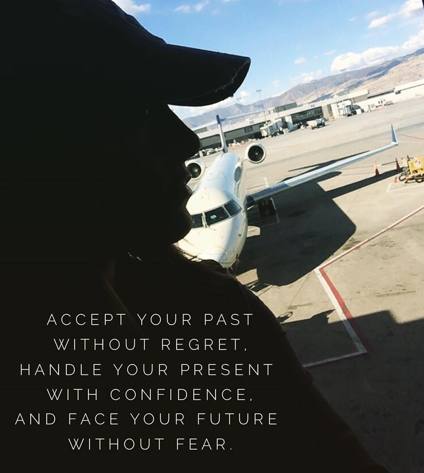 ACCEPT THE PAST WITHOUT REGRET, HANDLE YOUR PRESENT WITH CONFIDENCE AND FACE YOUR FUTURE WITHOUT FEAR