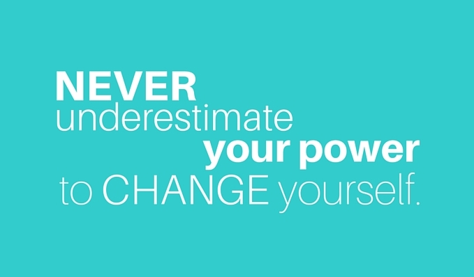 NEVER UNDERESTIMATE YOUR POWER TO CHANGE YOURSELF