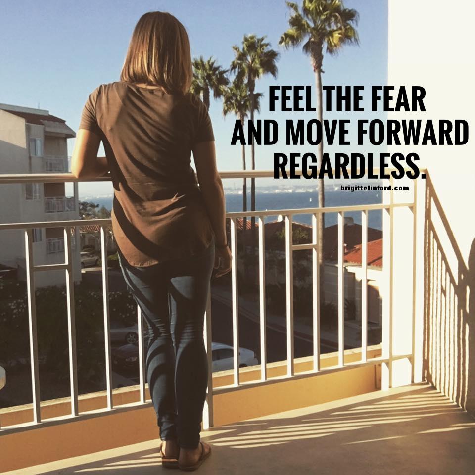 FEEL THE FEAR AND MOVE FORWARD REGARDLESS