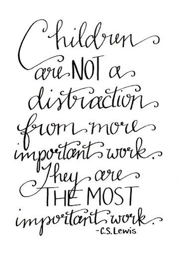 CHILDREN ARE NOT A DISTRACTION FROM MORE IMPORTANT WORK THEY ARE THE MOST IMPORTANT WORK