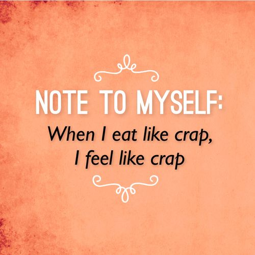 Note to self: When I eat like crap, I feel like crap.