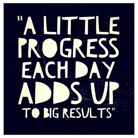 A LITTLE PROGRESS EVERY DAY ADDS UP TO BIG RESULTS