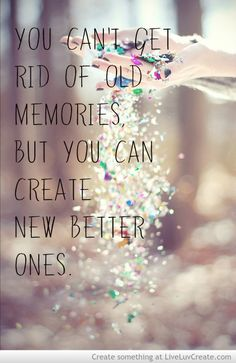 you can't get rid of old memories but you can create new better ones!