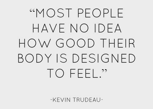most people have no idea how good thier body is designed to feel.