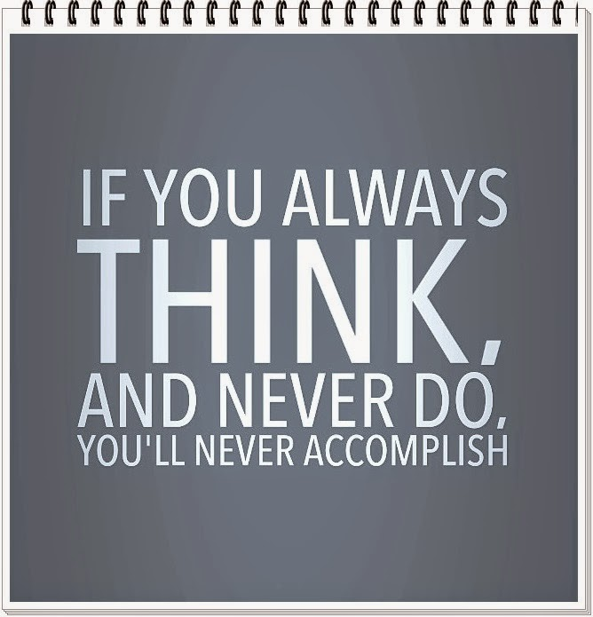 IF YOU ALWAYS THINK AND NEVER DO, YOU'LL NEVER ACCOMPLISH