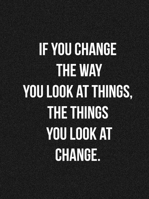 IF YOU CHNAGE THE WAY YOU LOOK AT THINGS, THE THINGS YOU LOOK AT CHANGE