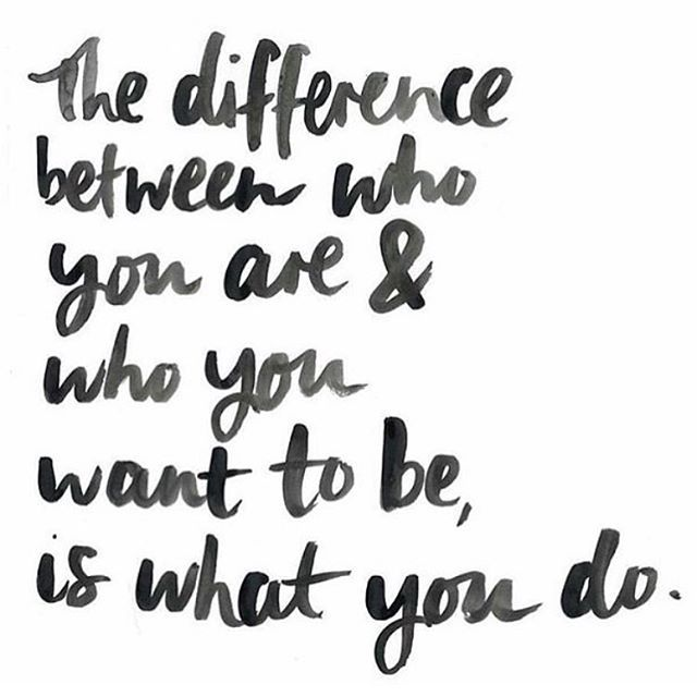 the difference between who you are and who you wan to be, is what you do