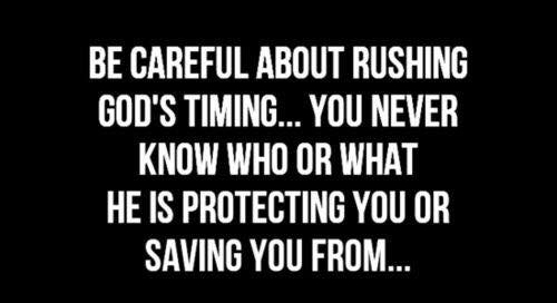 be careful about rushing god's timing you never know who or what he is protecting you or saving you from