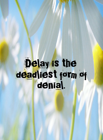 DELAY IS THE DEADLIEST FOR OF DENIAL