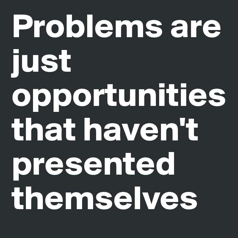 Problems are just opportunities that haven't presented themselves.