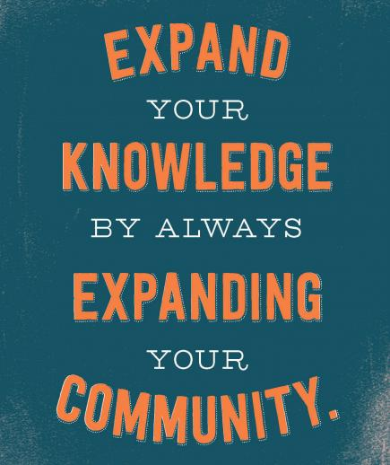EXPAND YOUR KNOWLEDGE BY ALWAYS EXPANDING YOUR COMMUNITY.