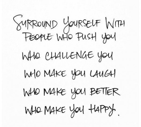 Surround yourself with people who push you, challenge you, make you laugh, make you better & who make you happy.