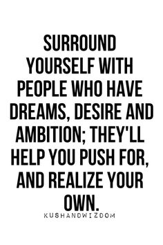 surround yourself if people who have dreams, desires and ambition; they'll help you push for, and realize your own.