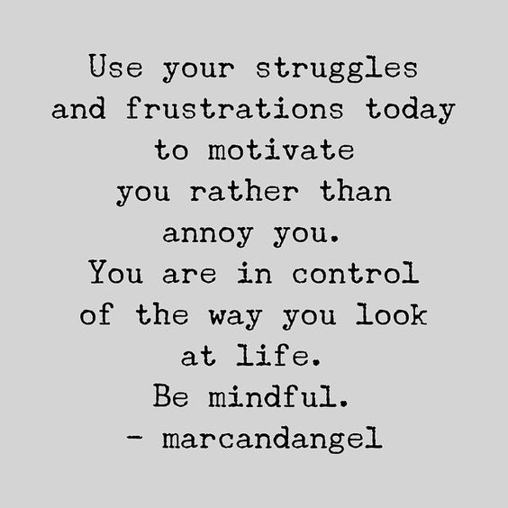 Use your struggles and frustrations today to motivate you. You are in control of the way you look at life. Be mindful.