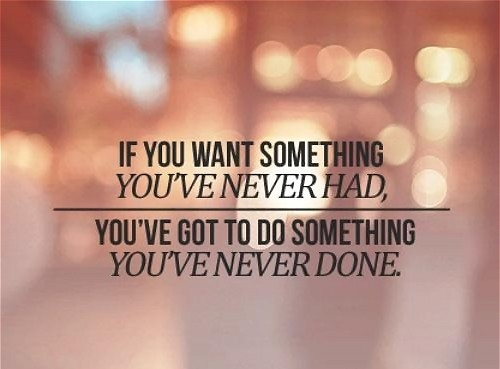 If you want something you've never had, you've got to do something you've never done