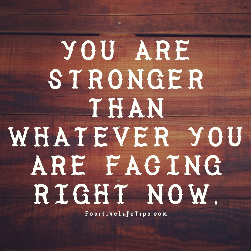 You are stronger than whatever you are facing right now.