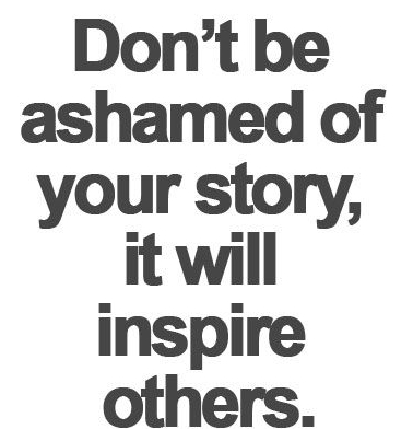 DON'T BE ASHAMED OF YOUR STORY, IT WILL INSPIRE OTHERS.
