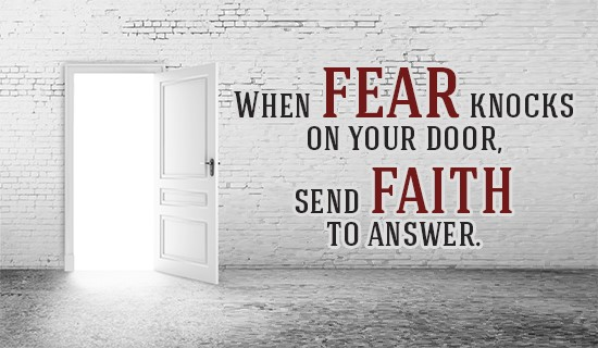 When fear knocks on the door, send faith to answer.