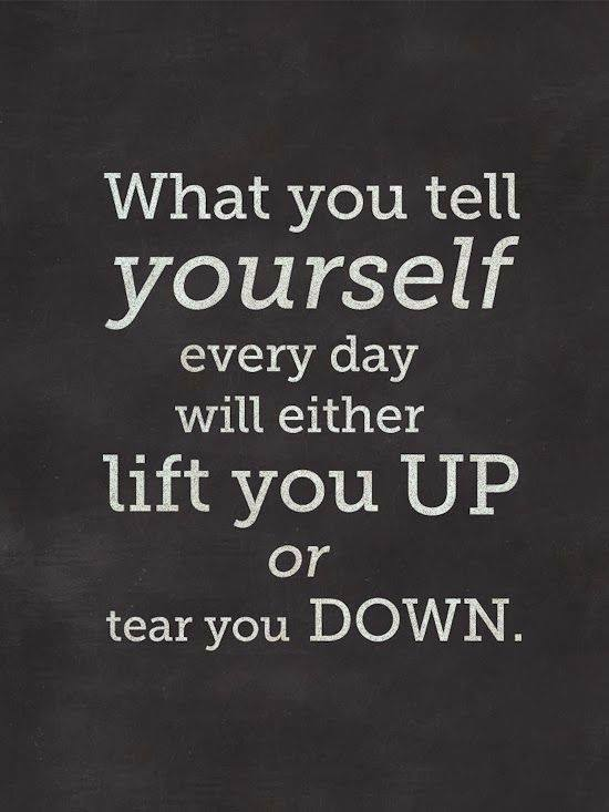 What you tell yourself will either life you up or tear you down.