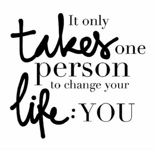 IT ONLY TAKES ONE PERSON TO CHANGE YOUR LIFE, YOU!
