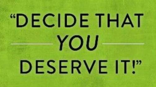 DECIDE THAT YOU DESERVE IT
