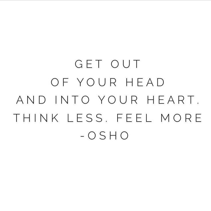 get out of your head and into your heart. Think less. feel more.