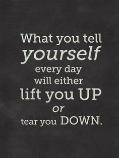 Your words will either lift you up or tear you down. What are you telling yourself?