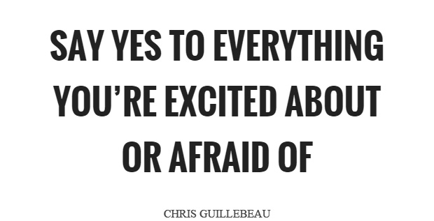 SAY YES TO EVERYTHING YOU'RE EXCITED ABOUT OR AFRAID OF