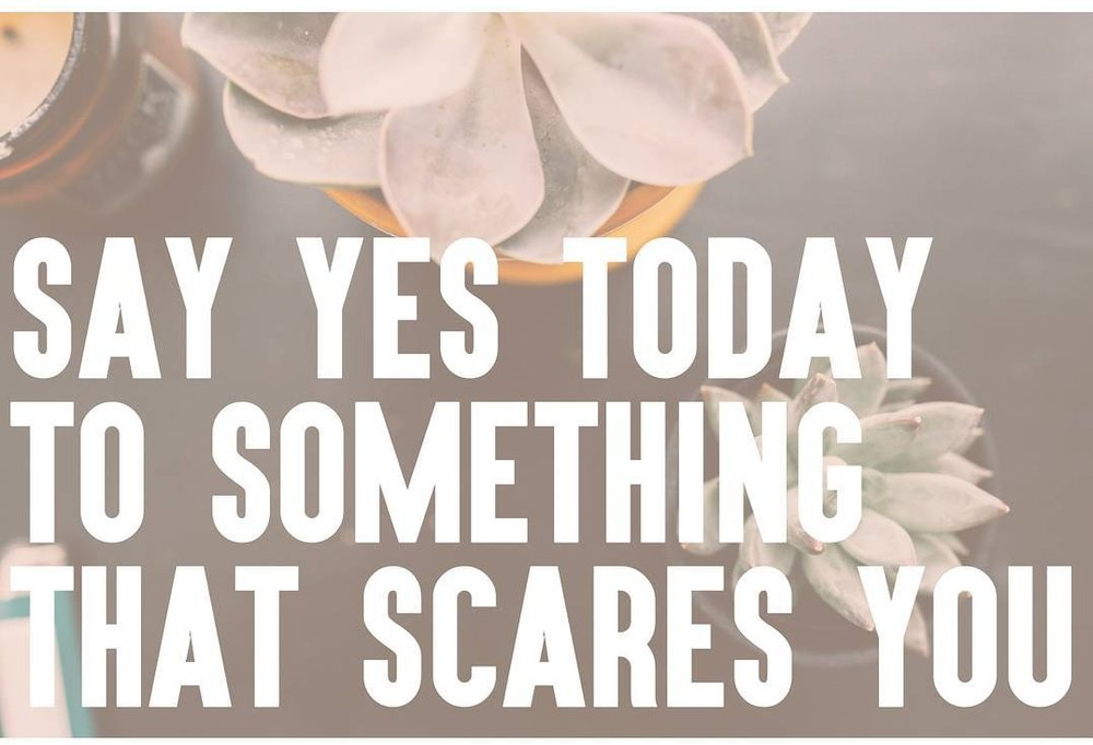 SAY YES TODAY TO SOMETHING THAT SCARES YOU
