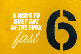 6 ways to bust out of the funk FAST