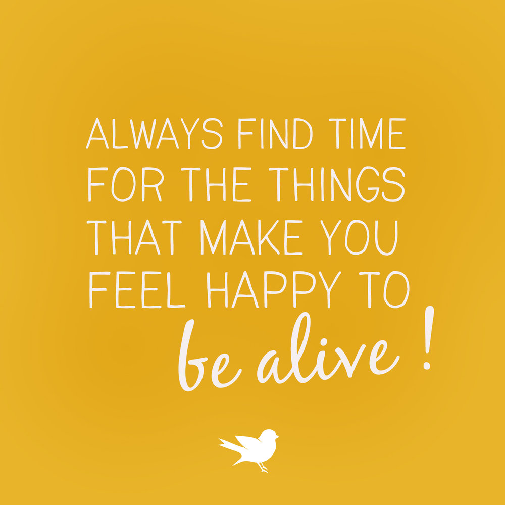 Find time to do the things that make you happy to be alive.