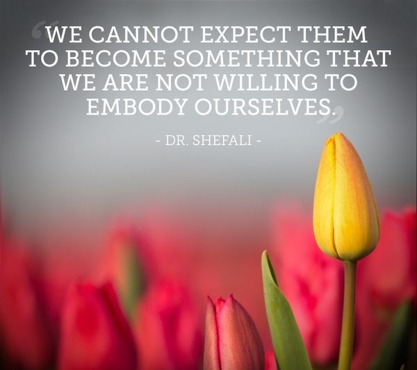 WE CANNOT EXPECT THEM TO BECOME SOMETHING THAT WE ARE NOT WILLING TO EMBODY OURSELVES.