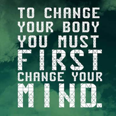TO CHANGE YOUR BODY YOU MUST FIRST CHANGE YOUR MIND