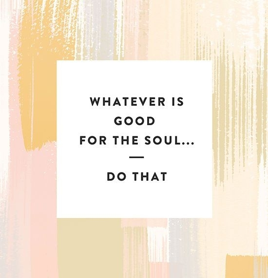 what's good for your soul, do that!