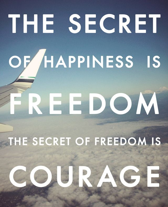 the secret of happiness is freedom, the secret of freedom is courage