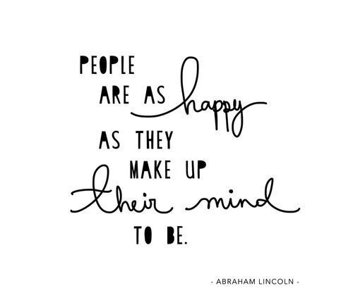 PEOPLE ARE AS HAPPY AS THEY MAKE UP THEIR MIND TO BE