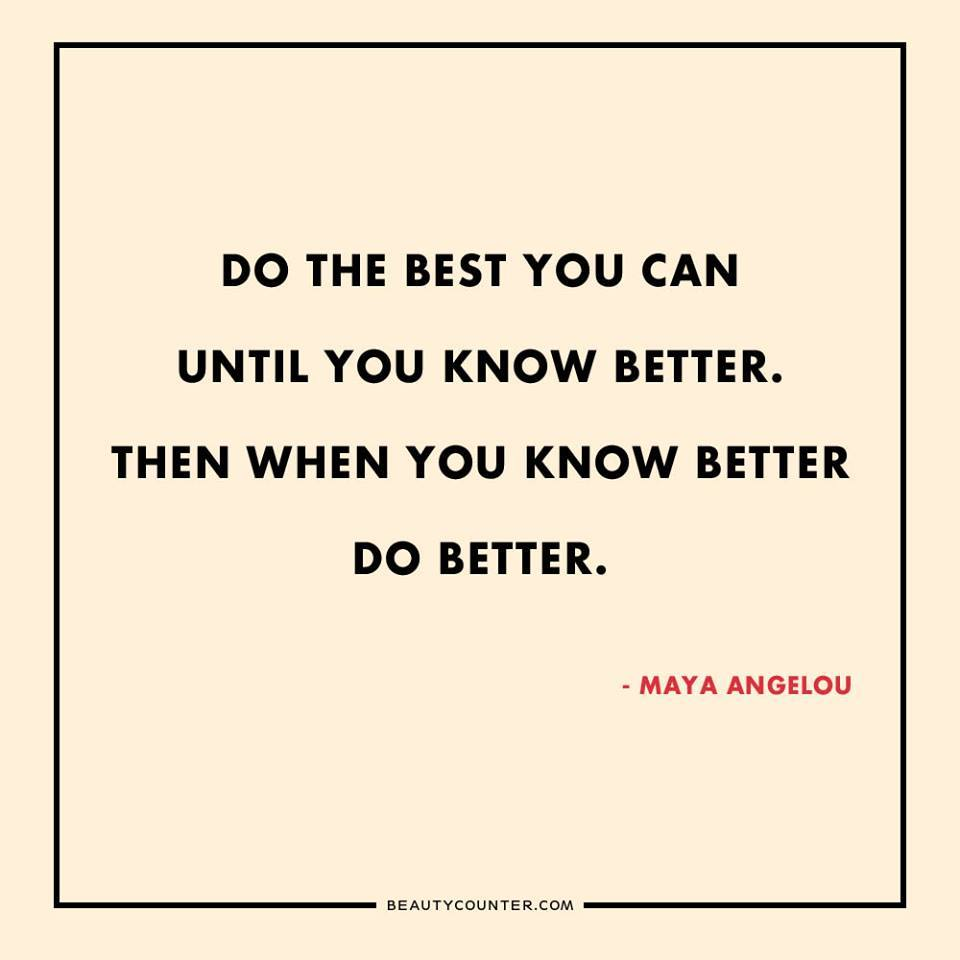 When you know better, do better -Maya Angelou