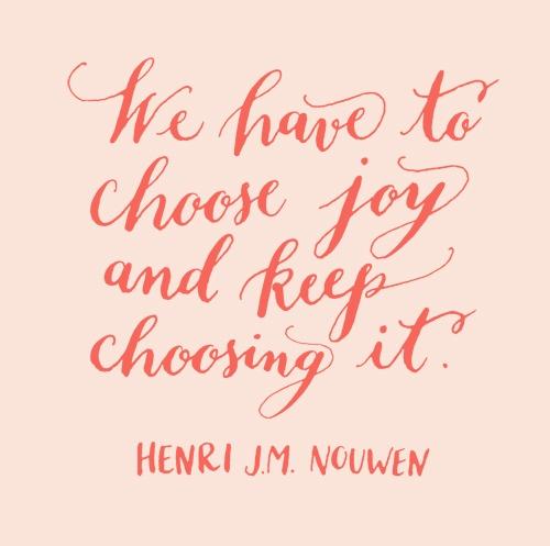 We have to choose joy and keep choosing it.