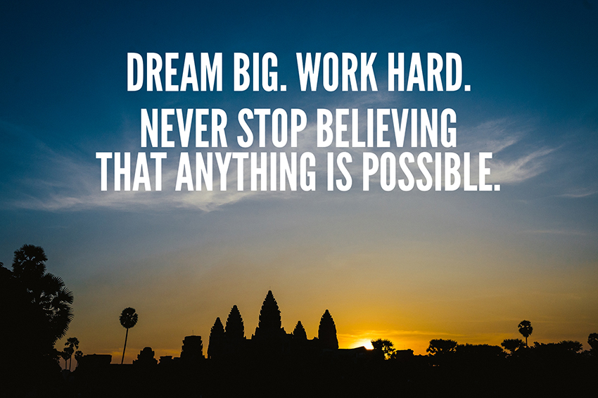 DREAM BIG, WORK HARD, NEVER STOP BELIEVING THAT ANYTHING IS POSSIBLE
