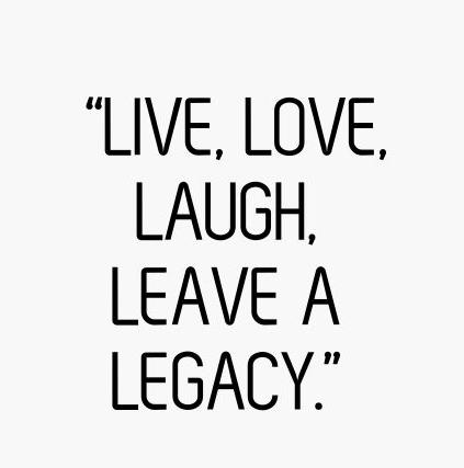 Live, Love, Laugh, Leave a Legacy.