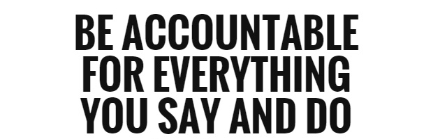 Be accountable for everything you say and do.