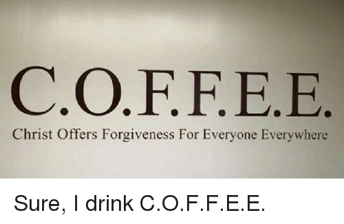c-o-f-f-e-e-christ-offers-forgiveness-for-everyone-everywhere-sure-i-drink-29571099.png