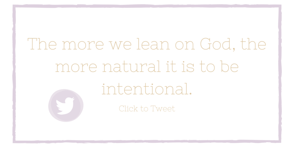 The more we lean on God, the more natural it is to be intentional.