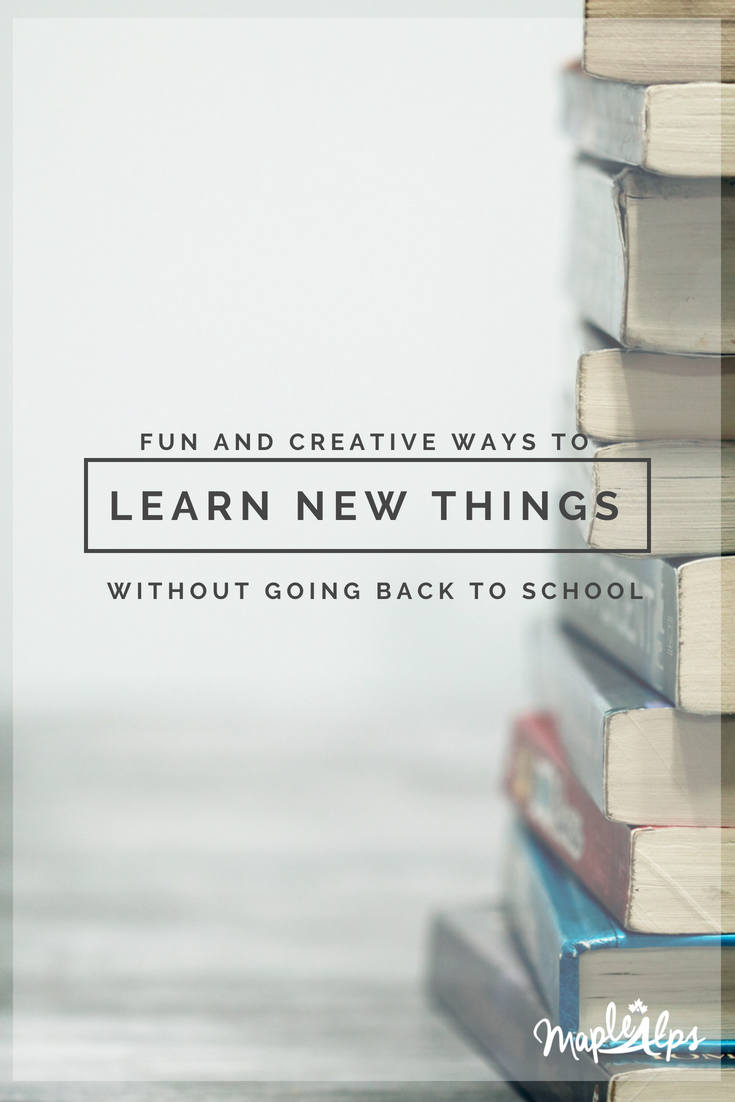 Fun and Creative Ways to Learn New Things (Without Going Back to School!) | www.maplealps.com