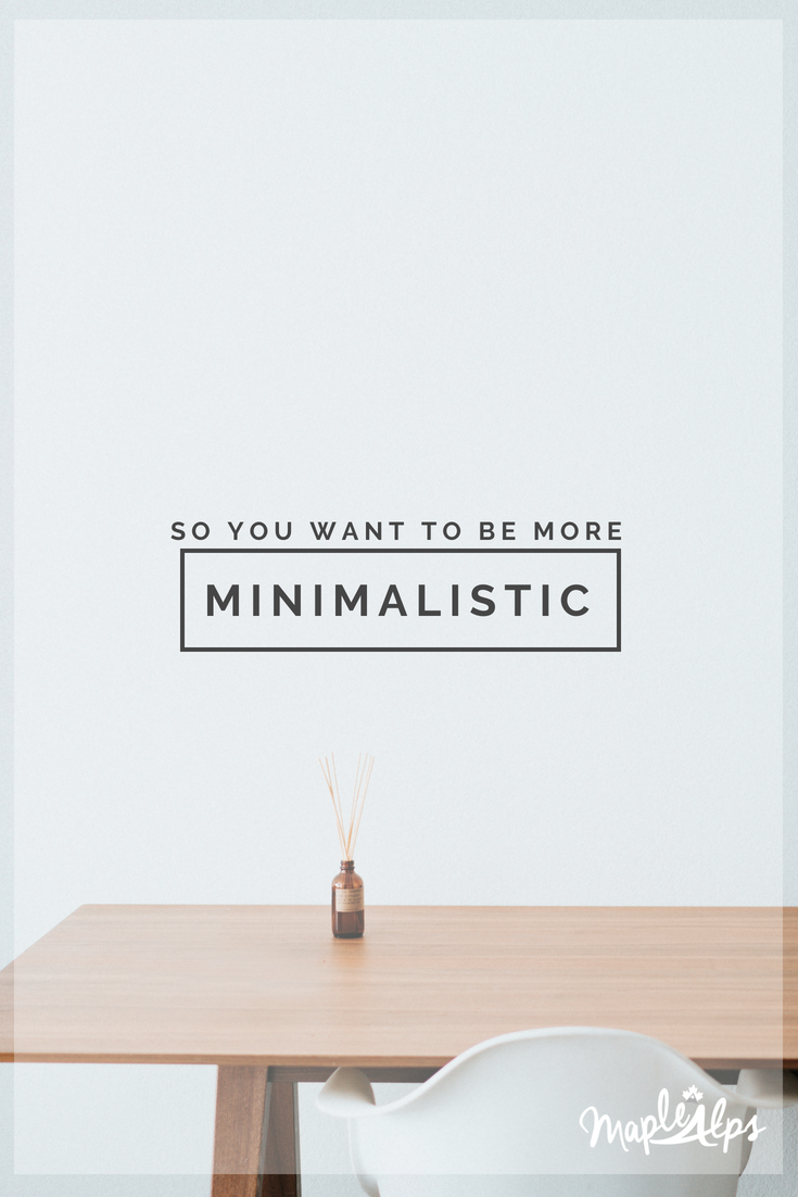 So You Want to be More Minimalistic | www.maplealps.com