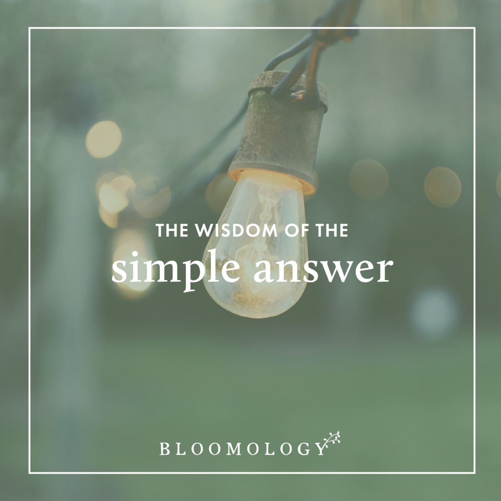 The Wisdom of the Simple Answer | Bloomology.co